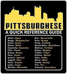 if you didn't grow up in Pittsburgh.. this quick reference guide might help you out when you are visiting or need to explain to yinzes friends what we are talkin' about n'at.. especially if they are being jagoff nebbies!