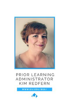 "What is Prior Learning Assessment? A Note from the Prior Learning Administrator Kim Redfern: ""I'm so excited to tell you more about our prior learning options here at Eastern Illinois University!  I have been the Prior Learning Administrator for over 13 years now, as well as an academic advisor for the B.A. in General Studies program. I can honestly say that I love my job; I love being an integral part in helping my students move towards degree completion!  The best day of every semester is…"