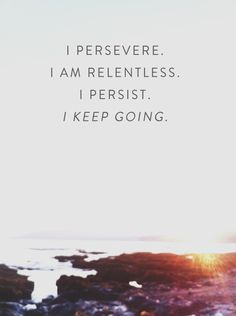I persevere I am relentless. I persist. I keep going.