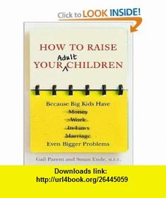 How to Raise Your Adult Children Because Big Kids Have Even Bigger Problems (9781400168309) Gail Parent, Susan Ende, Karen White , ISBN-10: 1400168309  , ISBN-13: 978-1400168309 ,  , tutorials , pdf , ebook , torrent , downloads , rapidshare , filesonic , hotfile , megaupload , fileserve