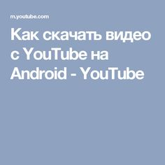 Как скачать видео с YouTube на Android - YouTube