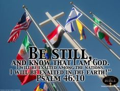 Psalm 46:10  Be still and know that I am God...I will be exalted among the nations!