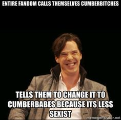 """Good Guy Benny ^_^"" - Aw, I should totally go by ""Cumberbabe"" now.  Besides, I've always thought ""Cumberbitch"" was a bit much for use around my more conservative relatives anyway. :P  But I do like Cumberbitch because it's only one letter different from Cumberbatch, lol."