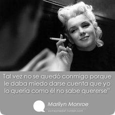 """Tal vez no se quedó conmigo porque le daba miedo darse cuenta que yo lo quería como él no sabe quererse""  Marilyn Monroe"