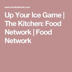 Up Your Ice Game | The Kitchen: Food Network | Food Network