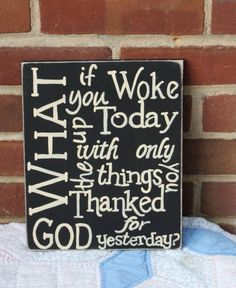 What if you woke up today with only what you thanked God for yesterday