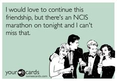 NCIS eCard--I would love to continue this friendship, but there's an NCIS marathon on tonight and I can't miss that. So true!