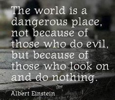 The world IS a dangerous place. There are too many people who look on and do nothing. Don't be one of those people.