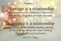 Marriage is a relationship that cannot survive selfishness, impatience, domineering, inequality, and lack of respect. Marriage is a relationship that thrives on acceptance, equality, sharing, giving, helping, doing one's part, learning together, enjoying humor. -David O. McKay.