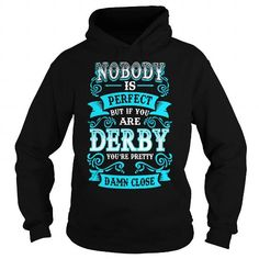 DERBY Nobody is Perfect but if you are DERBY youre Pretty Damn Close