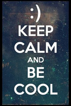 Keep calm, and be cool!