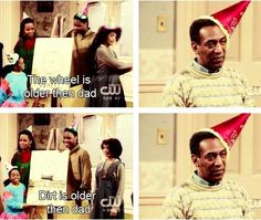 The Cosby Show: Things older than dad; the wheel and dirt.