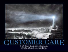 Final one for Julie: CUSTOMER CARE If we really cared for the customer we'd send them somewhere better.