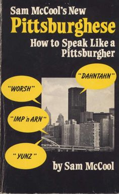 """Pittsburghese - Notice how even my questions end going down, not up.  Whenever I hear someone whose speech sounds """"comfortable"""", I know they're from the Burg."""