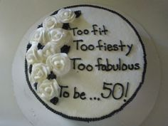 black and white 50th birthday cake and it would say Too Foxy, Too fiesty, Too Fabulous To Be....50
