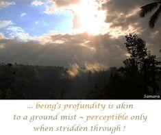 ... #being'_s_profundity is akin to a ground mist ~ #perceptible only when stridden through !  ( #Samara )