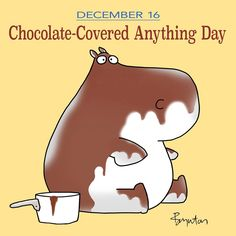 Sandra Boynton says December 16 is Chocolate-Covered Anything Day.