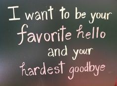 I want to be  your favorite hello and your hardest goodbye all-about-love