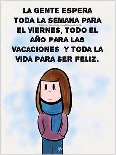 La  gente espera toda la semana para el viernes, todo el año para las vacaciones y toda la vida para ser feliz.