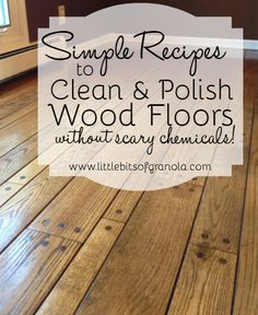 Simple Recipes for Cleaning and Polishing Wood Floors without Scary Chemicals! -- by Little Bits of Granola