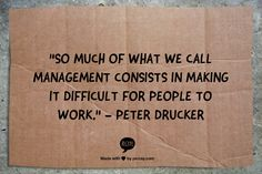 Words of wisdom from the guy who is credited for inventing the modern management system - Peter Drucker.