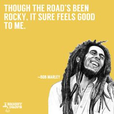 """""""Though the road's been rocky, it sure feels good to me."""" - Bob Marley // 17 Uplifting Bob Marley Quotes That Can Change Your Life. Since his passing on May 11, 1981, Bob Marley's legend looms larger than ever, as evidenced by an ever-lengthening list of accomplishments attributable to his music, which identified oppressors and agitated for social change while simultaneously allowing listeners to forget their troubles and dance."""