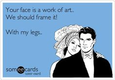 your face is a work of art we should frame it with my legs ecard | Your face is a work of art.. We should frame it! With my legs..