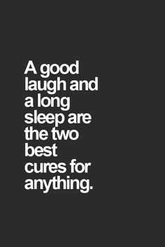 A good laugh and a long sleep are two best cures for anything!