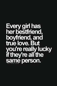 Every girl has her bes tfriend, boyfriend and true love. But you are really lucky if they are all the same person.