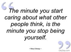 Meryl Streep - Caring what people think stops you from being yourself. REMEMBER THIS.