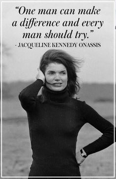 One man can make a difference and every man should try. - Jacqueline Kennedy Onassis