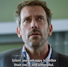 charming life pattern: House M.D. - quote - silent and unhappy is better ... Dr House Quotes, House And Wilson, Hugh Laurie, Tv Quotes, Motivational Quotes, Gregory House, Medical Series, Lessons Learned, Stress Busters