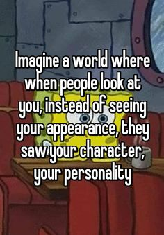 """""""Imagine a world where when people look at you, instead of seeing your appearance, they saw your character, your personality"""""""