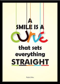 """""""A smile is a curve that sets everything straight."""" - Phyllis Diller"""