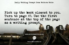 Pick up the book closest to you. Turn to page 49. Use the first sentence at the top of that page as a writing prompt.