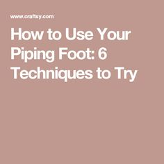 How to Use Your Piping Foot: 6 Techniques to Try