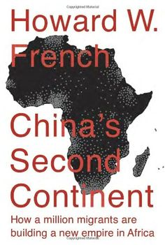 China's Second Continent: How a Million Migrants Are Building a New Empire in Africa by Howard W. French