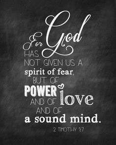 "2 Timothy 1:7  ""For God has not given us  a spirit of fear, but of power and of love and of a sound mind."""