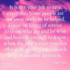 It is not your job to save everyone. some people are not even ready to be helped. Focus on being of service to those who are and be wise and humble enough to know when the best service you can offer is to guide them towards help in another direction. -- Anna Taylor