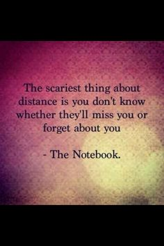 The scariest thing about distance is you don't know whether they'll miss you or forget about you.<3  -The Notebook