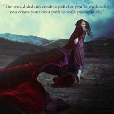 o mundo não cria um caminho para você andar suavemente ; você cria o seu próprio caminho para andar apaixonadamente
