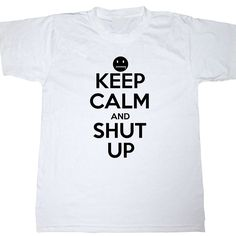 Keep Calm and Shut Up Funny TShirt All Sizes Adult by KustomTees, $9.95