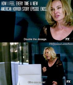 how I feel every time a new american horror story episode ends...  double the dosage. give me more!