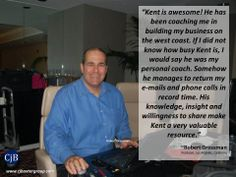"""""""Kent is awesome! He has been coaching me in building my business on the west coast. If I did not know how busy Kent is, I would say he was my personal coach. Somehow he manages to return my e-mails and phone calls in record time. His knowledge, insight and willingness to share make Kent a very valuable resource.""""  ~Robert Grossman Producer, Los Angeles, California"""