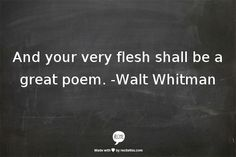And your very flesh shall be a great poem. --Walt Whitman