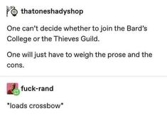 % thatoneshadyshop One can't decide whethertojoin the Bard's College or the Thieves Guild. One Willjust have to weigh the prose and the cons. Dnd Funny, Funny Puns, Hilarious, Funny Stuff, Funny Humor, Funny Shit, Funny Things, Random Stuff, Funny School Memes