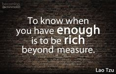 """""""To know when you have enough is to be rich beyond measure"""" - Lao Tzu"""