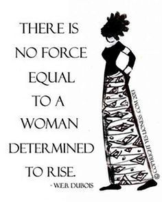 """There is no force equal to a woman determined to rise."""
