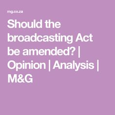 Should the broadcasting Act be amended? | Opinion | Analysis | M&G