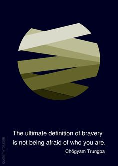 The ultimate definition of bravery is not being afraid of who you are. –Chögyam Trungpa http://quotemirror.com/s/b5e8h #bravery #definition